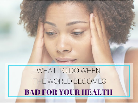 What To Do When The World Becomes Bad For Your Health – Me, My Body and Love