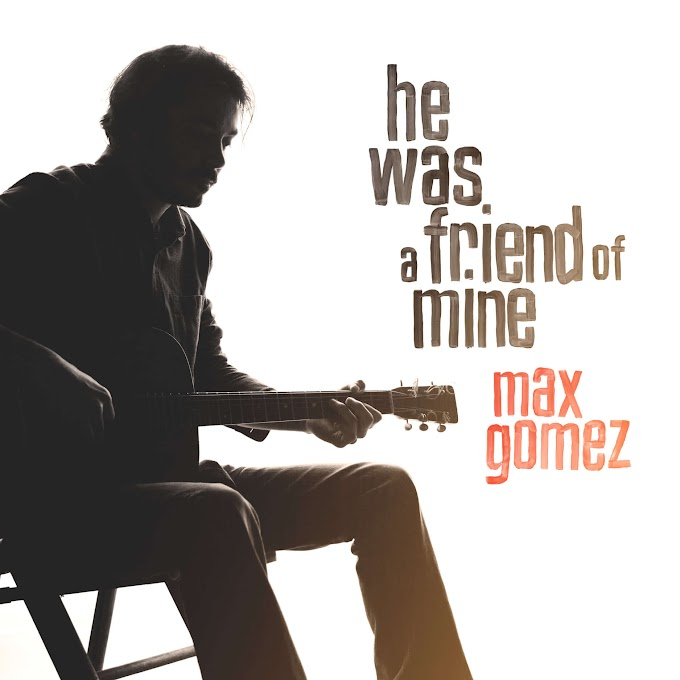 New track from Max Gomez – 'He Was A Friend of Mine'