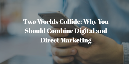 Two Worlds Collide: Why You Should Combine Digital and Direct Marketing