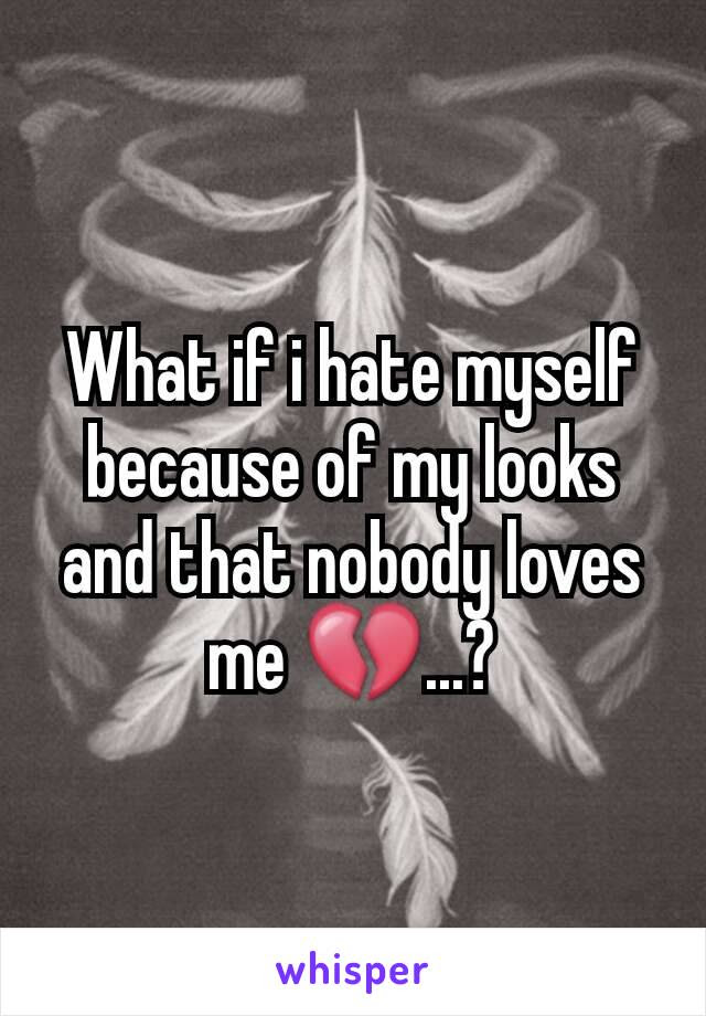 What If I Hate Myself Because Of My Looks And That Nobody Loves Me