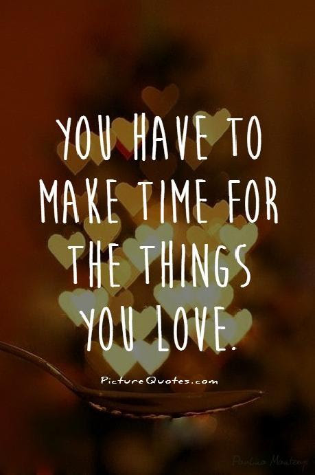 You Have To Make Time For The Things You Love Picture Quotes