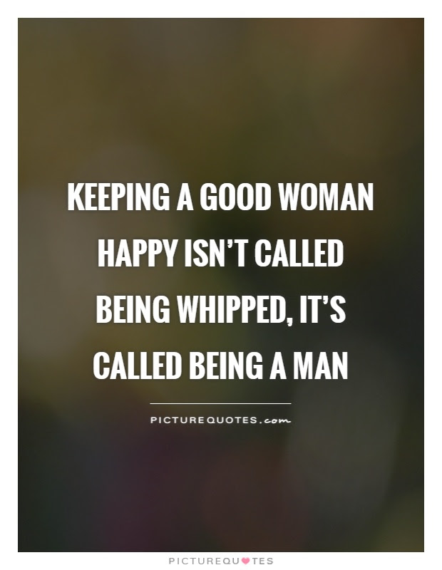 Keeping A Good Woman Happy Isnt Called Being Whipped Its