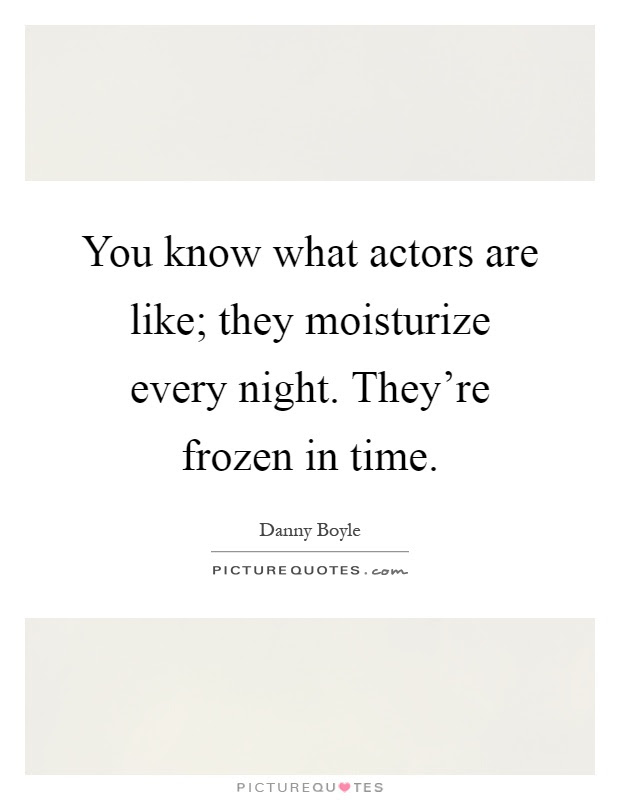You Know What Actors Are Like They Moisturize Every Night