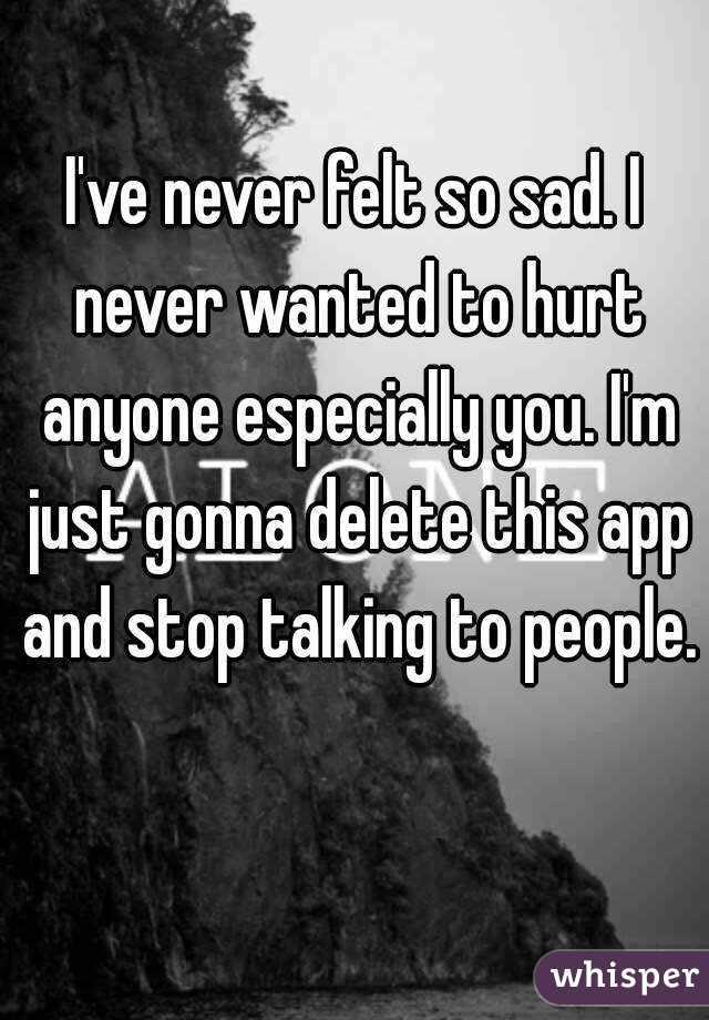 Ive Never Felt So Sad I Never Wanted To Hurt Anyone Especially You