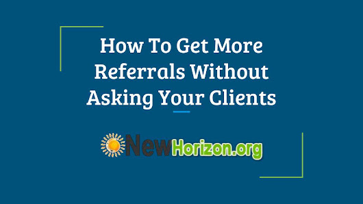 How To Get More Referrals Without Asking Your Clients