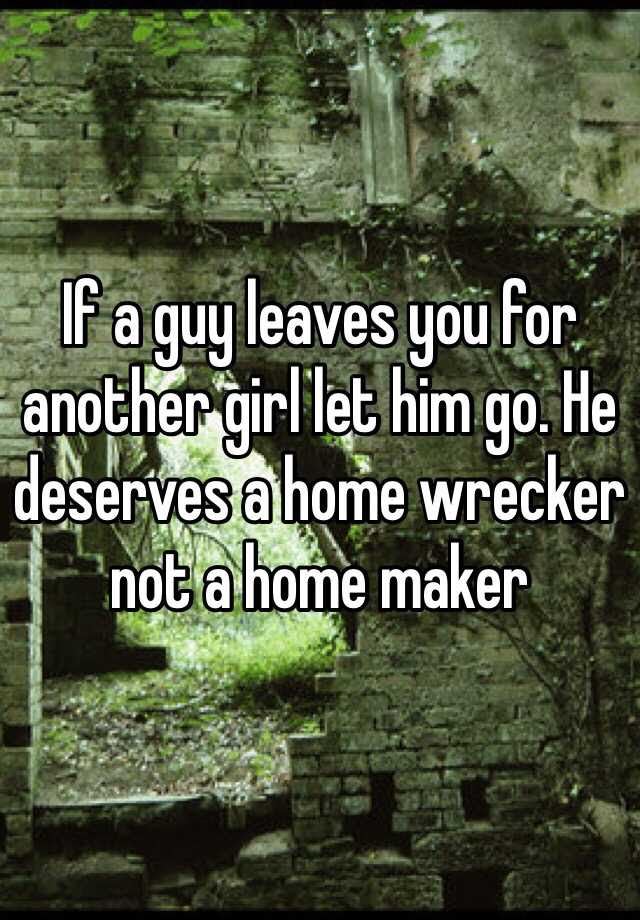 If A Guy Leaves You For Another Girl Let Him Go He Deserves A Home