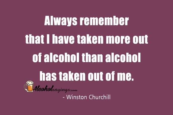 Always Remember That I Have Taken More Out Of Alcohol Than Alcohol