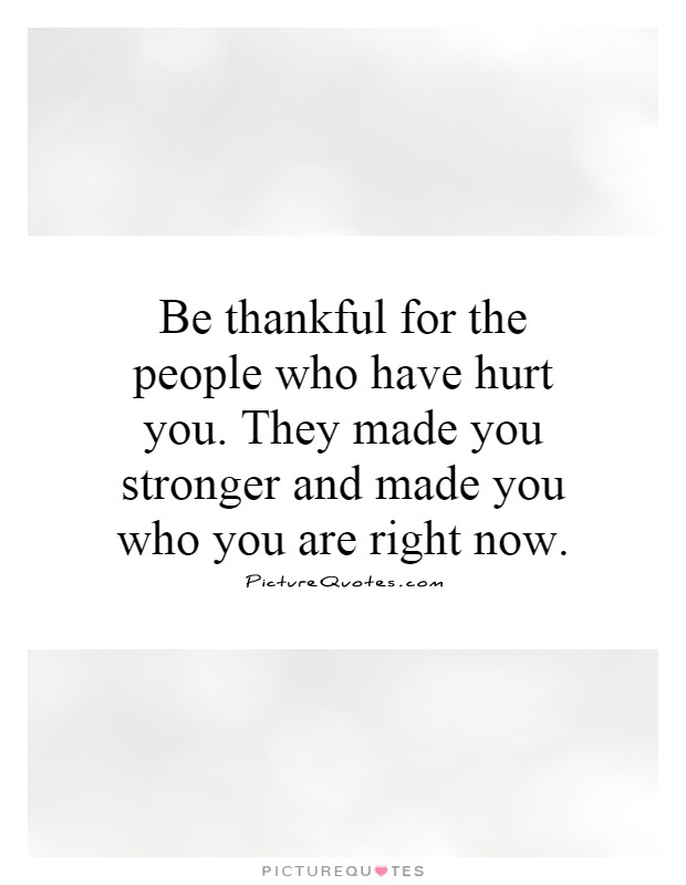 Be Thankful For The People Who Have Hurt You They Made You