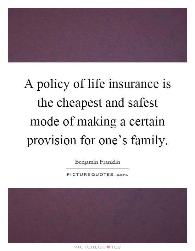 A policy of life insurance is the cheapest and safest mode ...