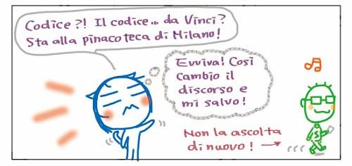Codice!? Il codice… da Vinci? Sta alla pinacoteca di Milano!  Evviva! Così' cambio il discorso e mi salvo! Non la ascolta di nuovo!