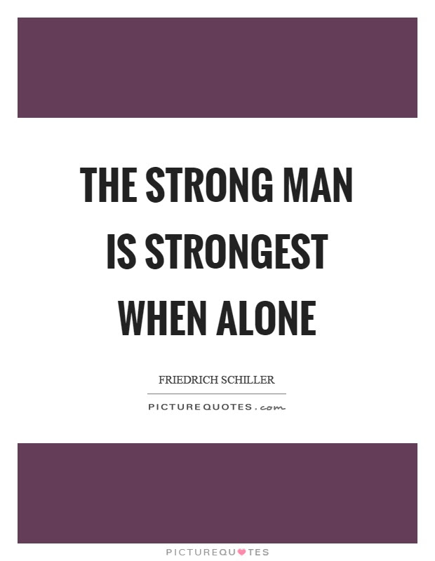 The Strong Man Is Strongest When Alone Picture Quotes