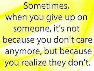 When You Give Up On Someoneits Not Because You Dont Care Anymore