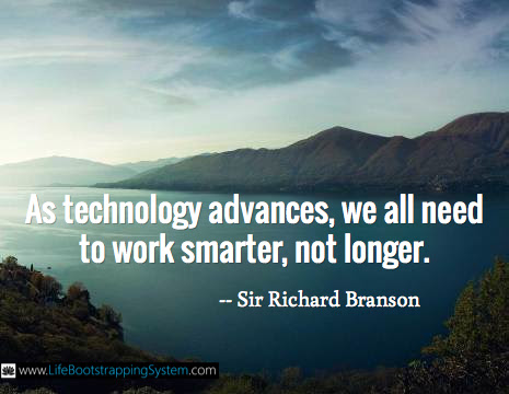 As technology advances, we all need to work smarter, not longer. / -- Sir Richard Branson