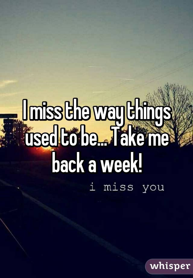 I Miss The Way Things Used To Be Take Me Back A Week