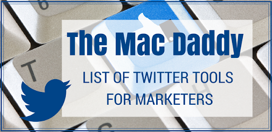 The Mac Daddy List of Twitter Tools for Marketers - Kim Garst - Social Media for Business Owners