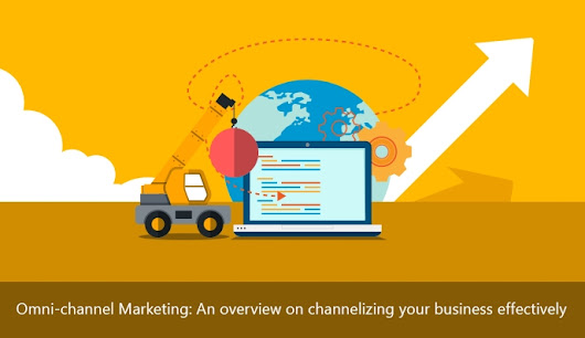 Omni-Channel Marketing: An Overview on Channelizing Your Business Effectively