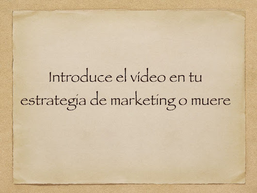 Introduce el vídeo en tu estrategia de marketing o muere - Emilio Márquez