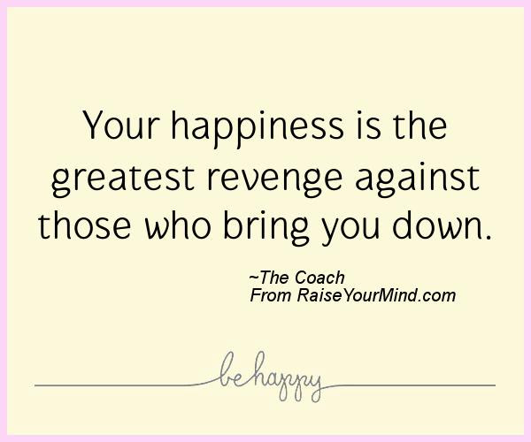 Your Happiness Is The Greatest Revenge Against Those Who Bring You