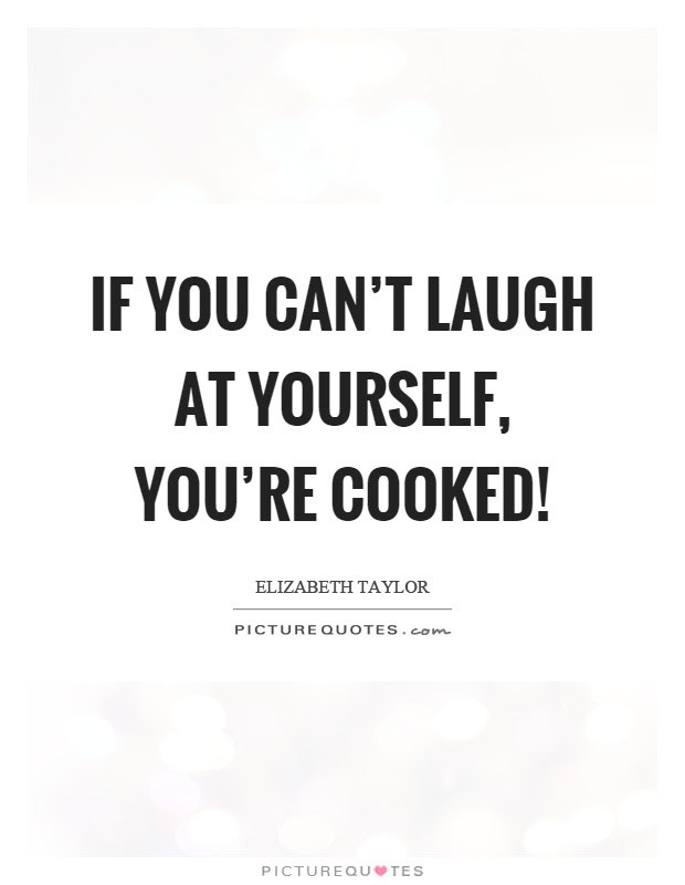 If You Cant Laugh At Yourself Youre Cooked Picture Quotes