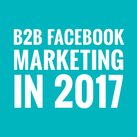 Why Facebook is the Opportunity for B2B Marketing in 2017