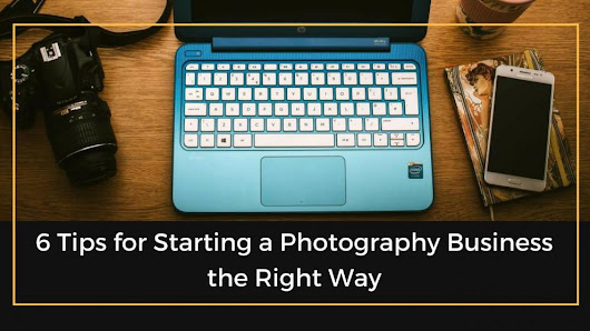 Tips For Starting A Photography Business The Right Way | The Professional Photographer