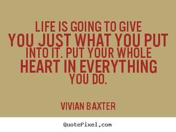 Life is going to give you just what you put into it. Put your whole heart in everything you do. - Vivian Baxter.