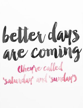 Better Days Are Coming They Are Called Saturday And Sunday Days