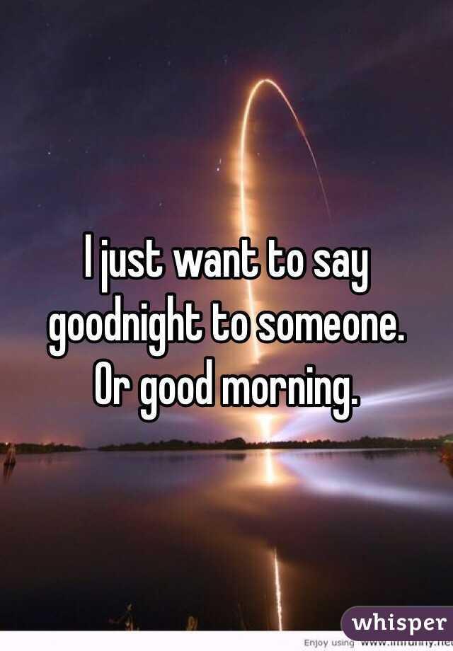 I Just Want To Say Goodnight To Someone Or Good Morning