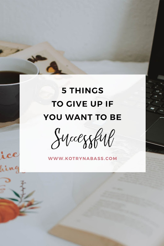 5 Things To Give Up If You Want To Be Successful - Successful Blog Tips & Blogging Strategies | Kotryna Bass