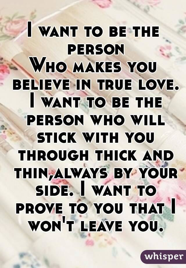 I Want To Be The Person Who Makes You Believe In True Love I Want