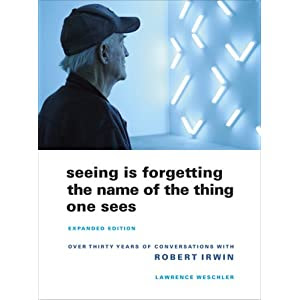 Seeing Is Forgetting the Name of the Thing One Sees: Expanded Edition, Over Thirty Years of Conversations with Robert Irwin