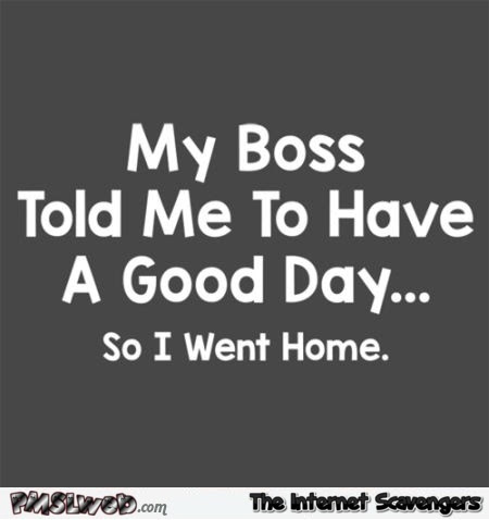 My Boss Told Me To Have A Good Day Funny Quote Pmslweb