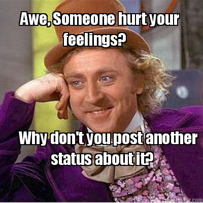 Meme Creator Awe Someone Hurt Your Feelings Why Dont You Post