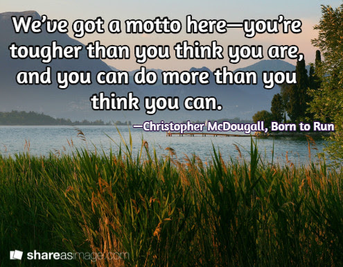 We've got a motto here — you're tougher than you think you are, and you can do more than you think you can. /  — Christopher McDougall, Born to Run