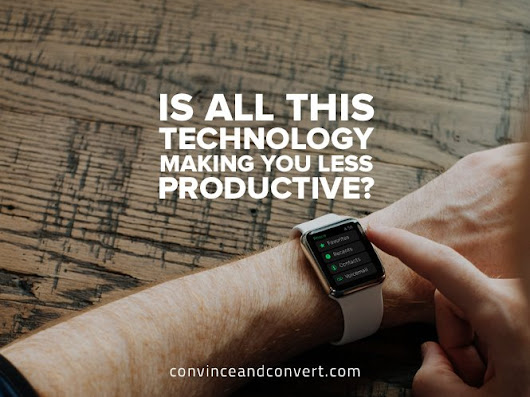 Is All This Technology Making You Less Productive? | Convince and Convert: Social Media Consulting and Content Marketing Consulting