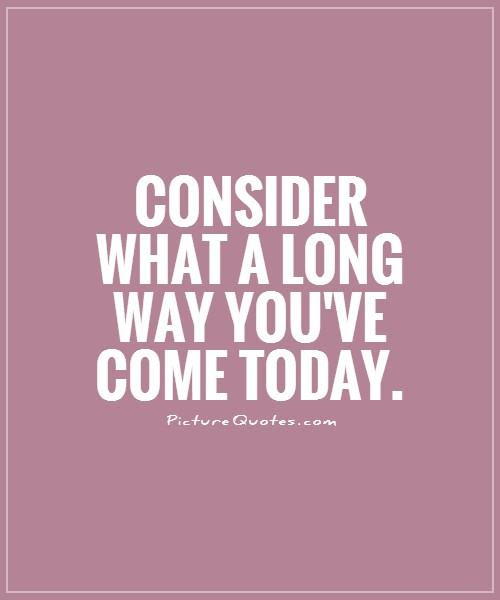 Consider What A Long Way Youve Come Today Picture Quotes