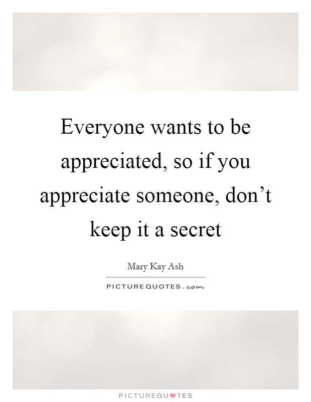Everyone Wants To Be Appreciated So If You Appreciate Someone