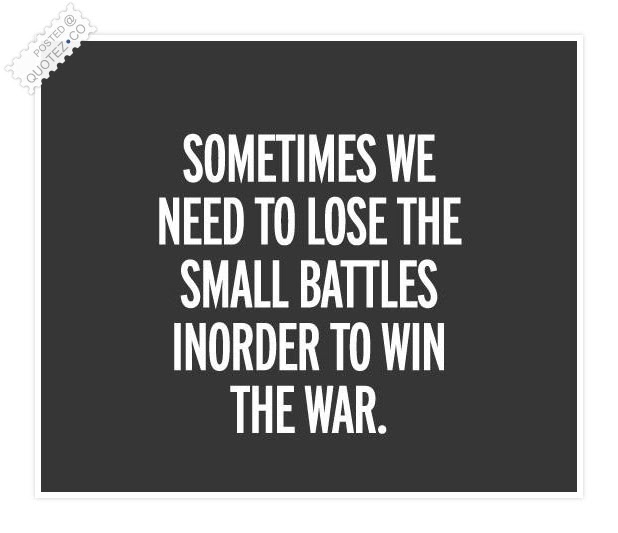 Lose The Small Battles In Order To Win The War Motivational Quote