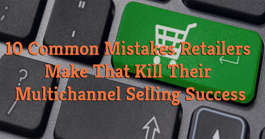 10 Common Mistakes Retailers Make That Kill Their Multichannel Selling Success
