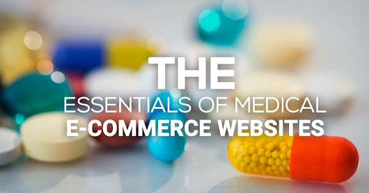 Stay Ahead of the Medical E-commerce Curve - The Essentials of Medical E-commerce Websites