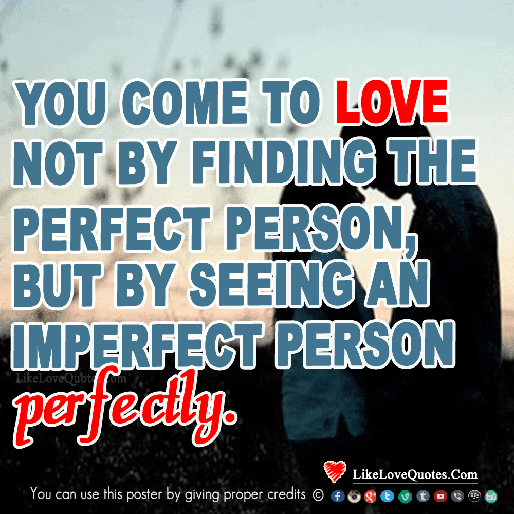 You Come To Love Not By Finding The Perfect Person But By