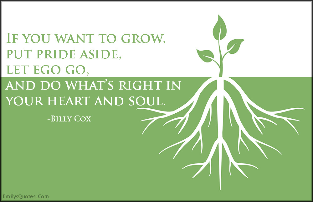 If You Want To Grow Put Pride Aside Let Ego Go And Do Whats