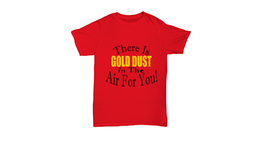 There Is Gold Dust In The Air For You-Shirt