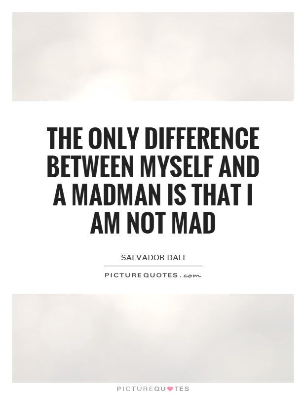 The Only Difference Between Myself And A Madman Is That I Am Not
