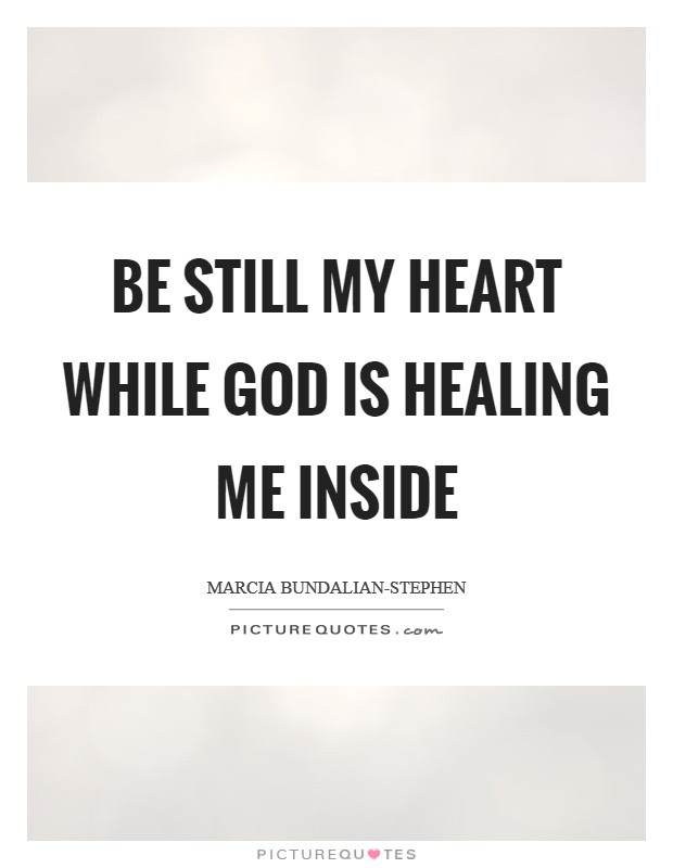 Be Still My Heart While God Is Healing Me Inside Picture Quotes