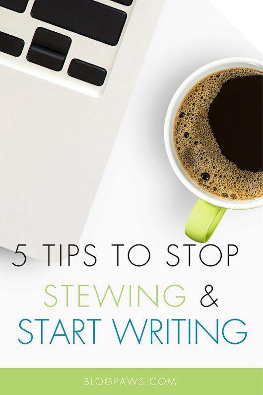 5 Tips to Stop Stewing and Start Writing - BlogPaws
