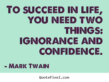 Life Quotes To Succeed In Life You Need Two Things Ignorance And