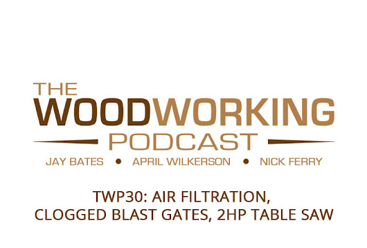 The Woodworking Podcast #30: Air Filtration, Clogged Blast Gates, 2hp Table Saw