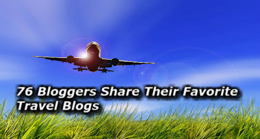 Top Travel Blogs : 76 Bloggers Share Their Favorites