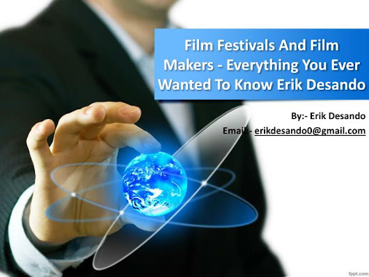 Film Festivals And Film Makers - Everything You Ever Wanted To Know Erik Desando